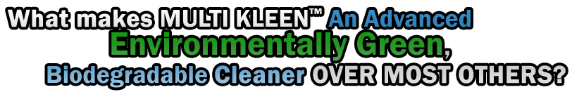 "WHAT MAKES ""MULTI KLEEN™"" An Advanced Environmentally Green, Biodegradable CLEANER OVER MOST OTHERS?"
